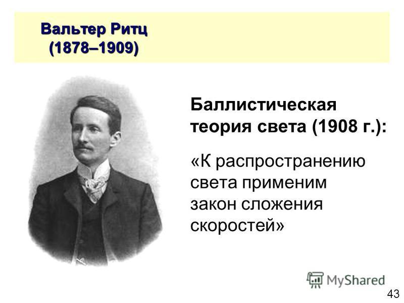 43 Вальтер Ритц (1878–1909) Вальтер Ритц (1878–1909) Баллистическая теория света (1908 г.): «К распространению света применим закон сложения скоростей»