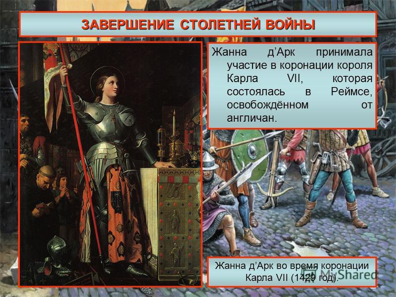 ЗАВЕРШЕНИЕ СТОЛЕТНЕЙ ВОЙНЫ Жанна д Арк принимала участие в коронации короля Карла VII, которая состоялась в Реймсе, освобождённом от англичан. Жанна д Арк во время коронации Карла VII (1429 год).