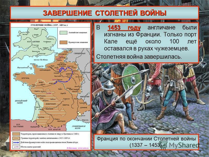 ЗАВЕРШЕНИЕ СТОЛЕТНЕЙ ВОЙНЫ 1453 году В 1453 году англичане были изгнаны из Франции. Только порт Кале ещё около 100 лет оставался в руках чужеземцев. Столетняя война завершилась. Франция по окончании Столетней войны (1337 – 1453).
