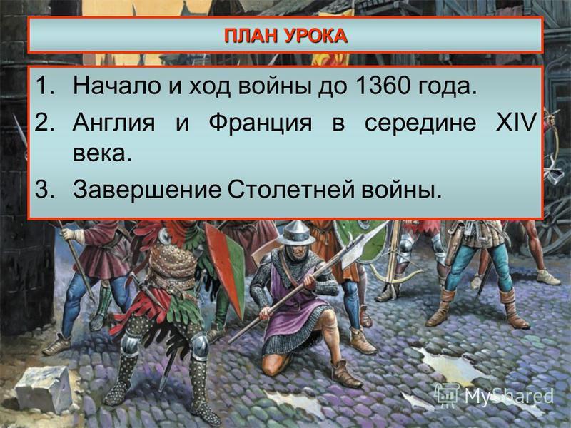 ПЛАН УРОКА 1. Начало и ход войны до 1360 года. 2. Англия и Франция в середине XIV века. 3. Завершение Столетней войны.