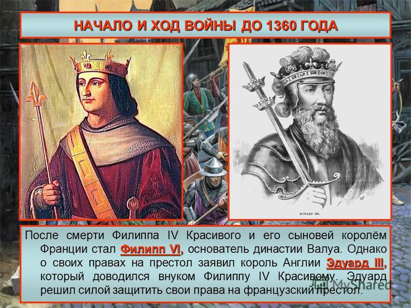 НАЧАЛО И ХОД ВОЙНЫ ДО 1360 ГОДА Филипп VI, Эдуард III, После смерти Филиппа IV Красивого и его сыновей королём Франции стал Филипп VI, основатель династии Валуа. Однако о своих правах на престол заявил король Англии Эдуард III, который доводился внук