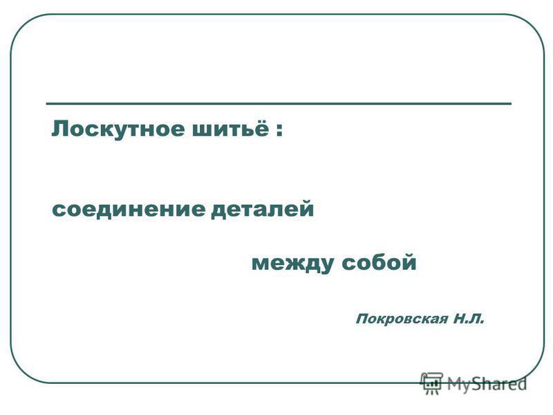 Лоскутное шитьё : соединение деталей между собой Покровская Н.Л.