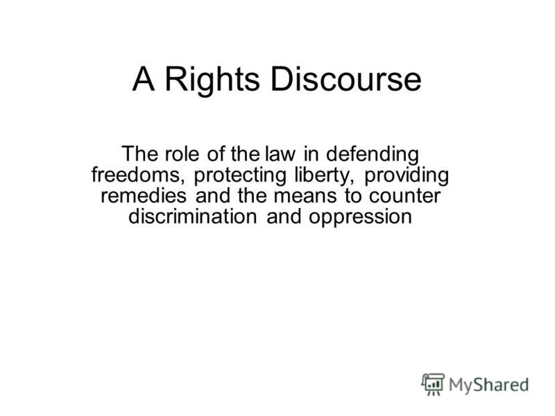 A Rights Discourse The role of the law in defending freedoms, protecting liberty, providing remedies and the means to counter discrimination and oppression