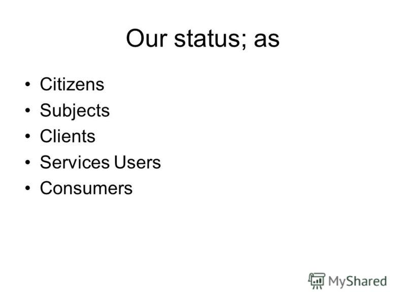 Our status; as Citizens Subjects Clients Services Users Consumers