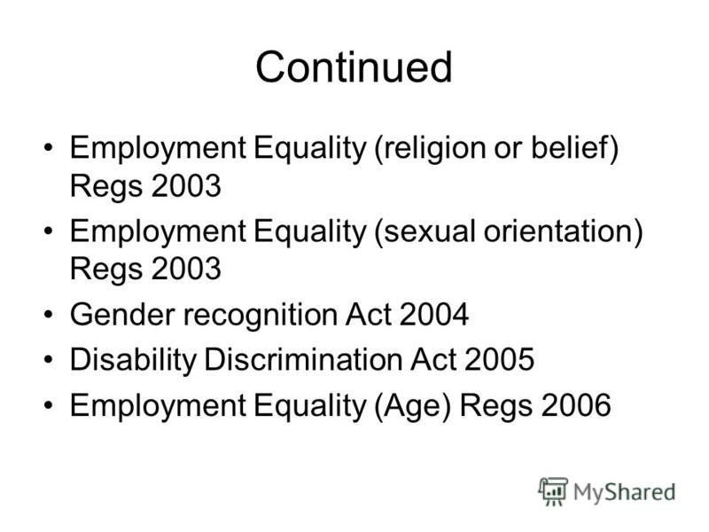 Continued Employment Equality (religion or belief) Regs 2003 Employment Equality (sexual orientation) Regs 2003 Gender recognition Act 2004 Disability Discrimination Act 2005 Employment Equality (Age) Regs 2006
