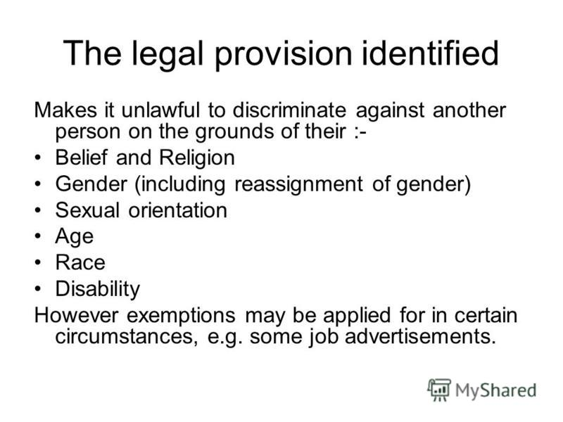 The legal provision identified Makes it unlawful to discriminate against another person on the grounds of their :- Belief and Religion Gender (including reassignment of gender) Sexual orientation Age Race Disability However exemptions may be applied