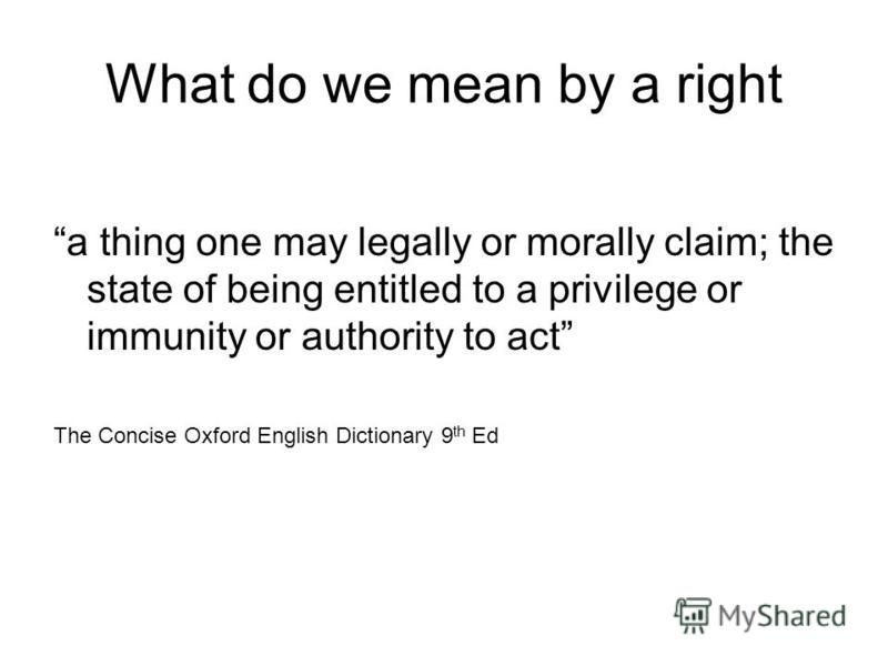 What do we mean by a right a thing one may legally or morally claim; the state of being entitled to a privilege or immunity or authority to act The Concise Oxford English Dictionary 9 th Ed
