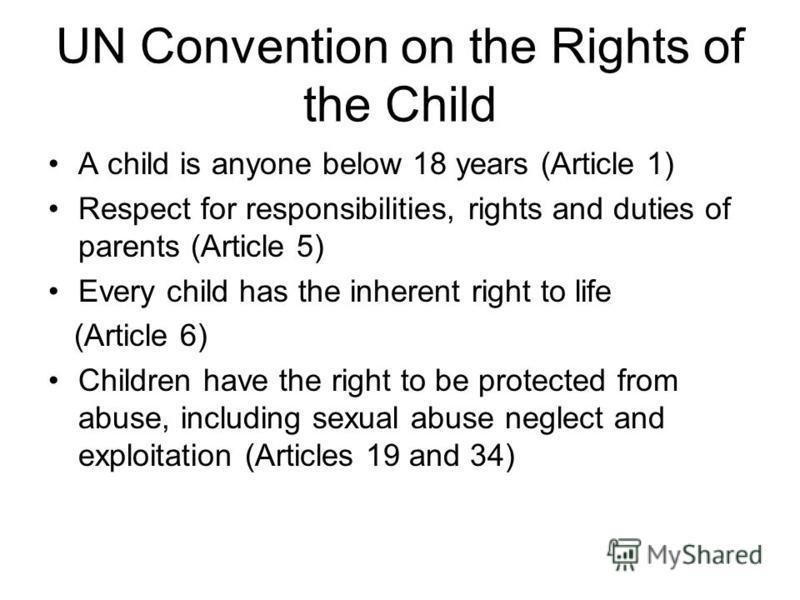 UN Convention on the Rights of the Child A child is anyone below 18 years (Article 1) Respect for responsibilities, rights and duties of parents (Article 5) Every child has the inherent right to life (Article 6) Children have the right to be protecte