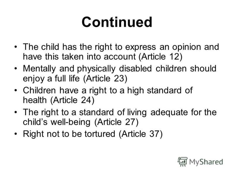 Continued The child has the right to express an opinion and have this taken into account (Article 12) Mentally and physically disabled children should enjoy a full life (Article 23) Children have a right to a high standard of health (Article 24) The