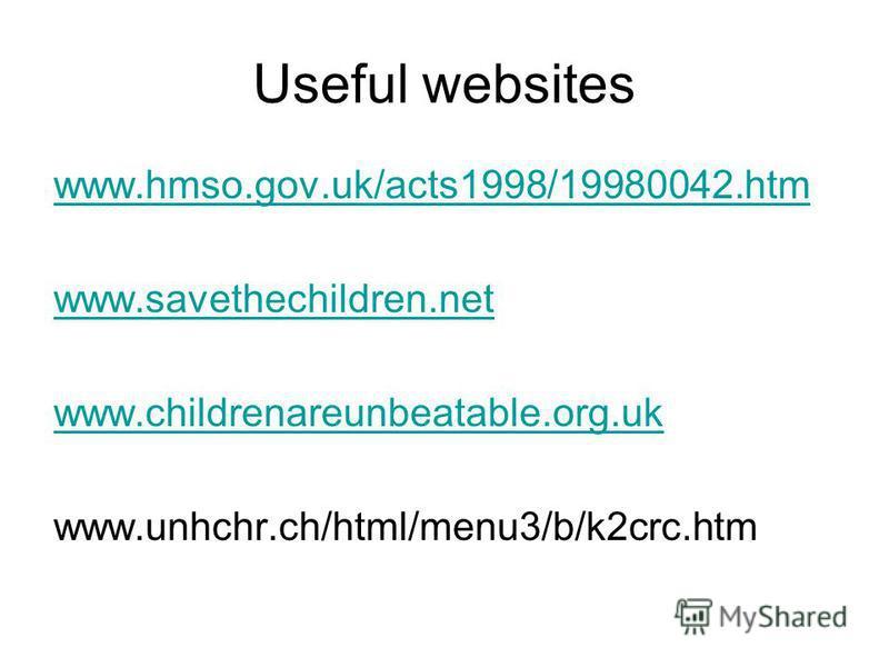 Useful websites www.hmso.gov.uk/acts1998/19980042.htm www.savethechildren.net www.childrenareunbeatable.org.uk www.unhchr.ch/html/menu3/b/k2crc.htm
