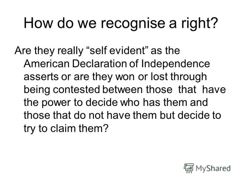 How do we recognise a right? Are they really self evident as the American Declaration of Independence asserts or are they won or lost through being contested between those that have the power to decide who has them and those that do not have them but
