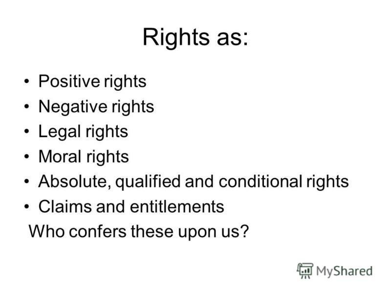 Rights as: Positive rights Negative rights Legal rights Moral rights Absolute, qualified and conditional rights Claims and entitlements Who confers these upon us?
