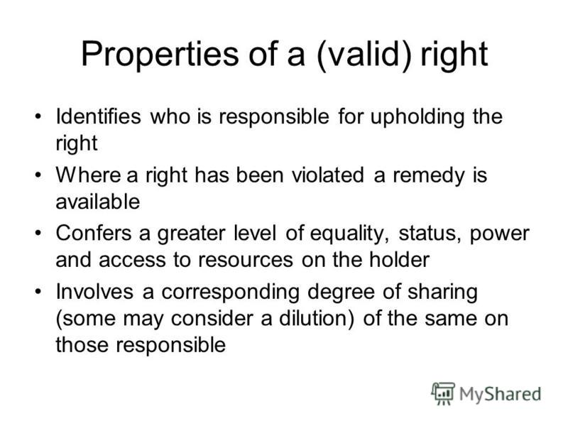 Properties of a (valid) right Identifies who is responsible for upholding the right Where a right has been violated a remedy is available Confers a greater level of equality, status, power and access to resources on the holder Involves a correspondin