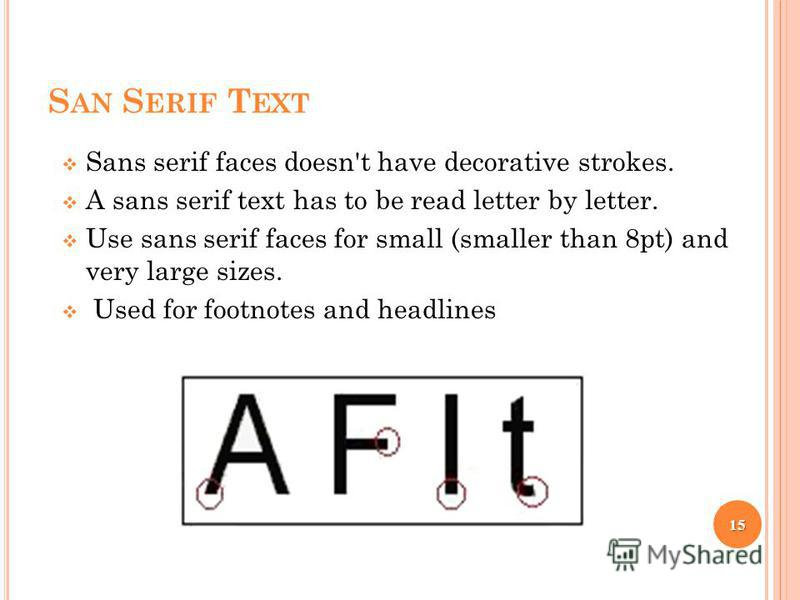 S AN S ERIF T EXT Sans serif faces doesn't have decorative strokes. A sans serif text has to be read letter by letter. Use sans serif faces for small (smaller than 8pt) and very large sizes. Used for footnotes and headlines 15
