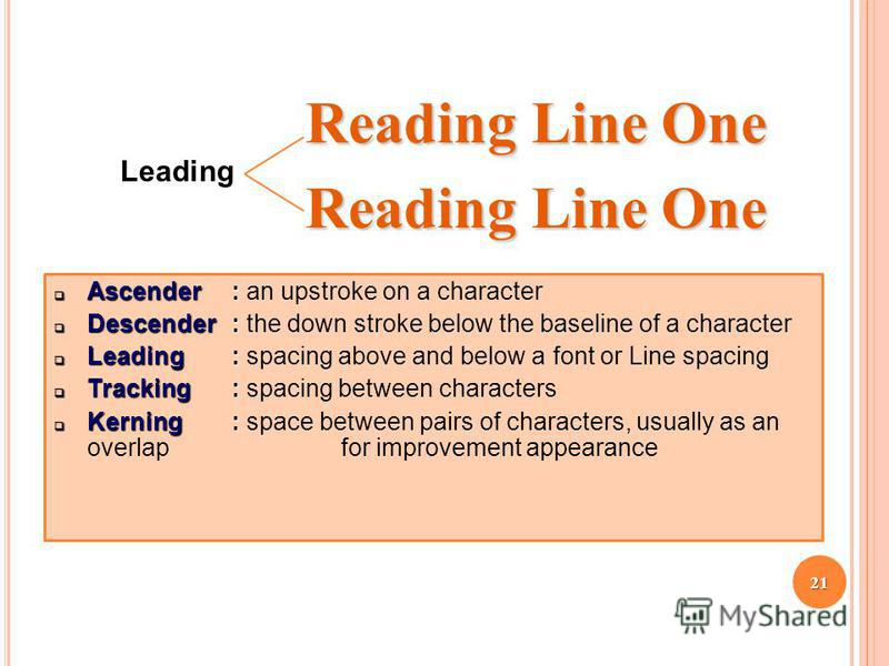 Reading Line One Leading Ascender: Ascender: an upstroke on a character Descender: Descender: the down stroke below the baseline of a character Leading : Leading : spacing above and below a font or Line spacing Tracking: Tracking: spacing between cha