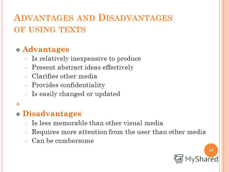 A DVANTAGES AND D ISADVANTAGES OF USING TEXTS Advantages Is relatively inexpensive to produce Present abstract ideas effectively Clarifies other media Provides confidentiality Is easily changed or updated Disadvantages Is less memorable than other vi