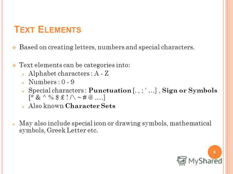 T EXT E LEMENTS Based on creating letters, numbers and special characters. Text elements can be categories into: Alphabet characters : A - Z Numbers : 0 - 9 Special characters : Punctuation [., ; …], Sign or Symbols [* & ^ % $ £ ! /\ ~ # @.…] Also kn