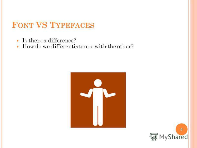 F ONT VS T YPEFACES Is there a difference? How do we differentiate one with the other? 9