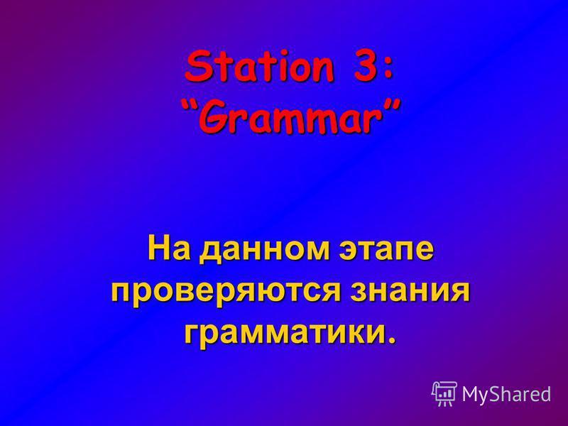 Station 3: Grammar На данном этапе проверяются знания грамматики.