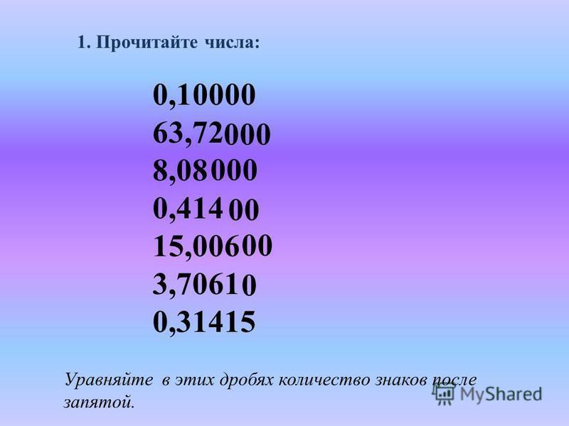 1. Прочитайте числа: 0,1 63,72 8,08 0,414 15,006 3,7061 0,31415 Уравняйте в этих дробях количество знаков после запятой. 0000 000 00 0