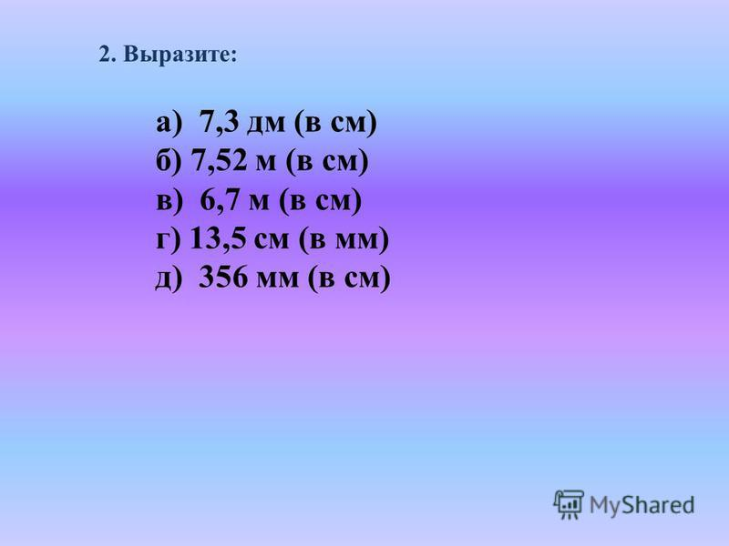 2. Выразите: а) 7,3 дм (в см) б) 7,52 м (в см) в) 6,7 м (в см) г) 13,5 см (в мм) д) 356 мм (в см)