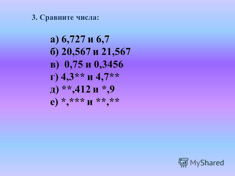 3. Сравните числа: а) 6,727 и 6,7 б) 20,567 и 21,567 в) 0,75 и 0,3456 г) 4,3** и 4,7** д) **,412 и *,9 е) *,*** и **,**