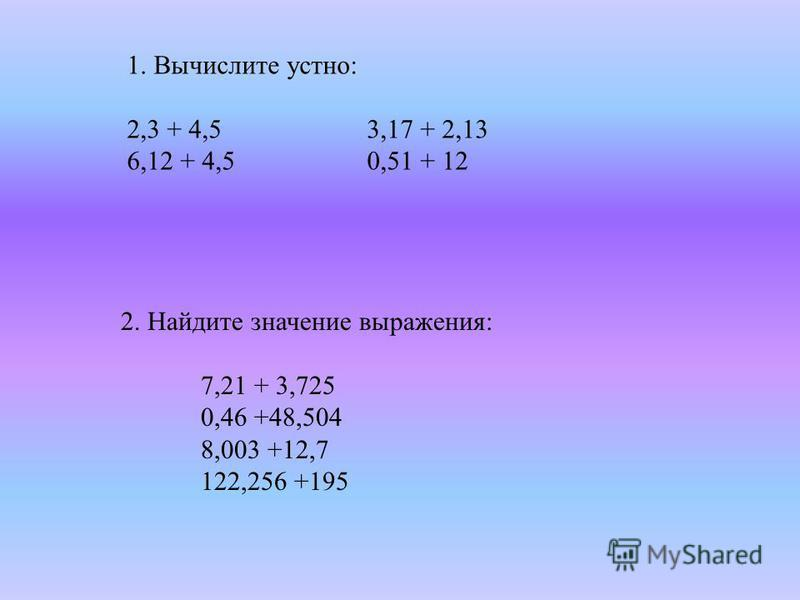 1. Вычислите устно: 2,3 + 4,53,17 + 2,13 6,12 + 4,50,51 + 12 2. Найдите значение выражения: 7,21 + 3,725 0,46 +48,504 8,003 +12,7 122,256 +195