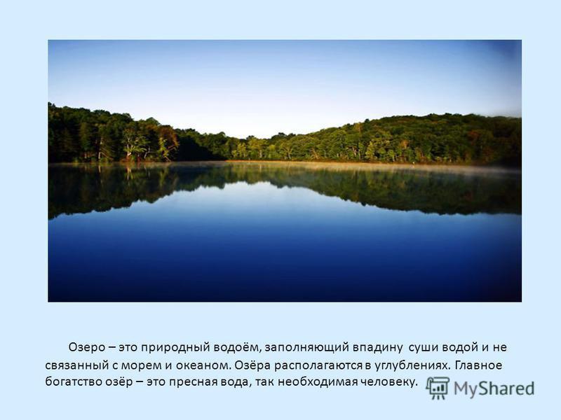 Озеро – это природный водоём, заполняющий впадину суши водой и не связанный с морем и океаном. Озёра располагаются в углублениях. Главное богатство озёр – это пресная вода, так необходимая человеку.