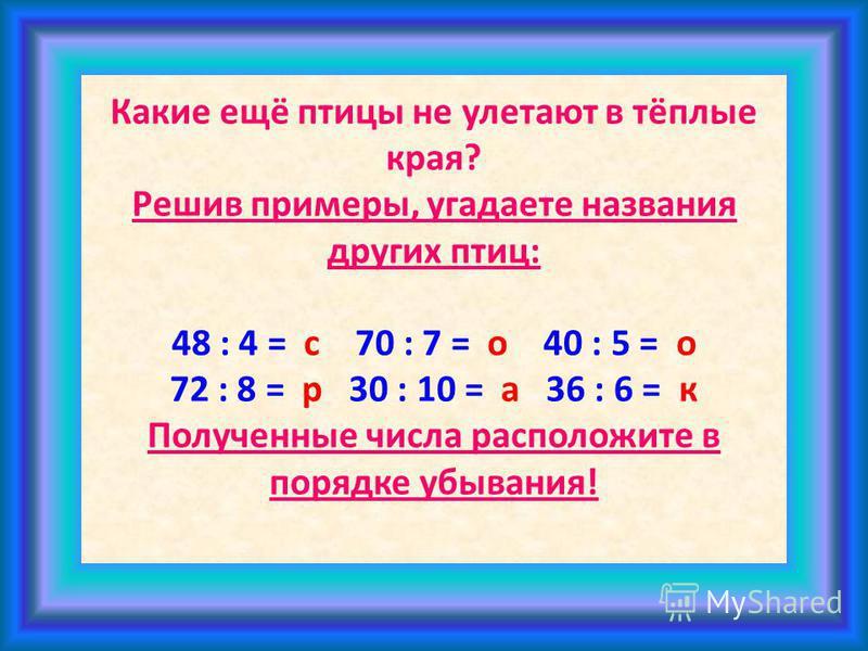 Какие ещё птицы не улетают в тёплые края? Решив примеры, угадаете названия других птиц: 48 : 4 = с 70 : 7 = о 40 : 5 = о 72 : 8 = р 30 : 10 = а 36 : 6 = к Полученные числа расположите в порядке убывания!