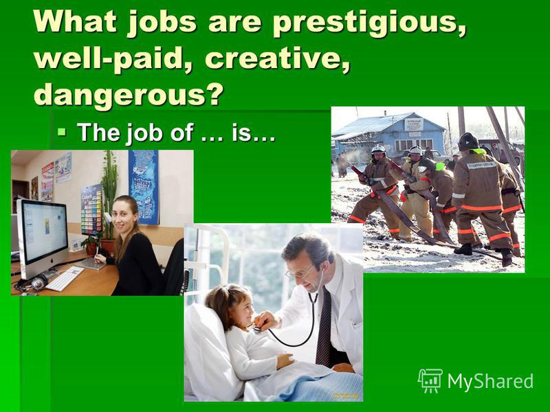 What jobs are prestigious, well-paid, creative, dangerous? The job of … is… The job of … is…