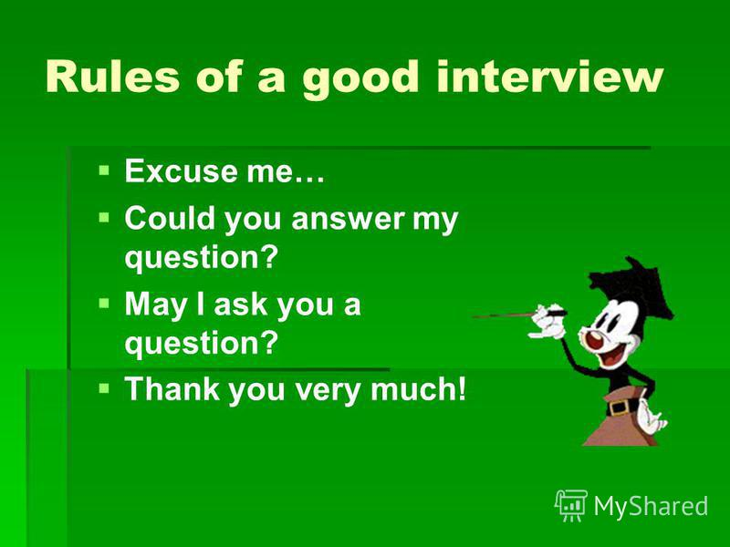 Rules of a good interview Excuse me… Could you answer my question? May I ask you a question? Thank you very much!