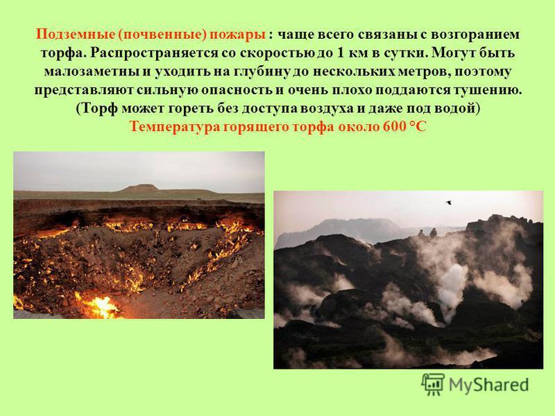 Подземные (почвенные) пожарры : чаще всего связаны с возгоранием торфа. Распространяется со скоростью до 1 км в сутки. Могут быть малозаметны и уходить на глубину до нескольких метров, поэтому представляют сильную опасность и очень плохо поддаются ту