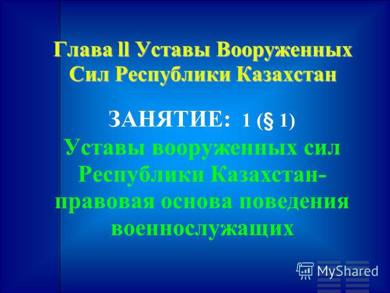 Глава ll Уставы Вооруженных Сил Республики Казахстан ЗАНЯТИЕ: 1 (§ 1) Уставы вооруженных сил Республики Казахстан- правовая основа поведения военнослужащих
