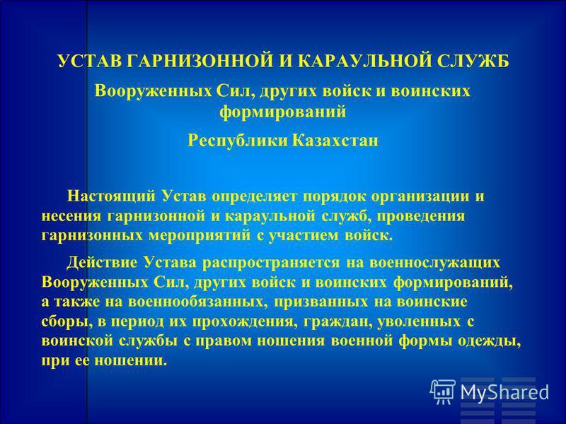 УСТАВ ГАРНИЗОННОЙ И КАРАУЛЬНОЙ СЛУЖБ Вооруженных Сил, других войск и воинских формирований Республики Казахстан Настоящий Устав определяет порядок организации и несения гарнизонной и караульной служб, проведения гарнизонных мероприятий с участием вой