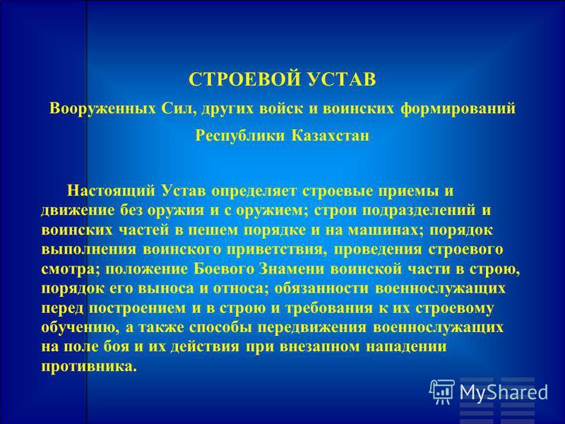 СТРОЕВОЙ УСТАВ Вооруженных Сил, других войск и воинских формирований Республики Казахстан Настоящий Устав определяет строевые приемы и движение без оружия и с оружием; строи подразделений и воинских частей в пешем порядке и на машинах; порядок выполн