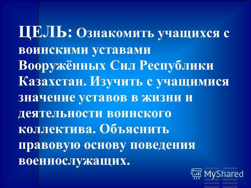 ЦЕЛЬ: Ознакомить учащихся с воинскими уставами Вооружённых Сил Республики Казахстан. Изучить с учащимися значение уставов в жизни и деятельности воинского коллектива. Объяснить правовую основу поведения военнослужащих.
