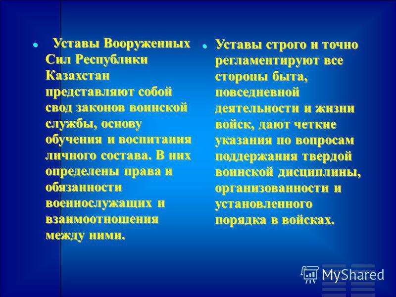 Уставы Вооруженных Сил Республики Казахстан представляют собой свод законов воинской службы, основу обучения и воспитания личного состава. В них определены права и обязанности военнослужащих и взаимоотношения между ними. Уставы Вооруженных Сил Респуб
