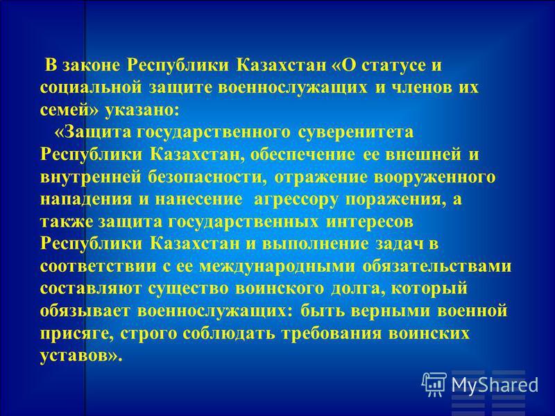 В законе Республики Казахстан «О статусе и социальной защите военнослужащих и членов их семей» указано: «Защита государственного суверенитета Республики Казахстан, обеспечение ее внешней и внутренней безопасности, отражение вооруженного нападения и н