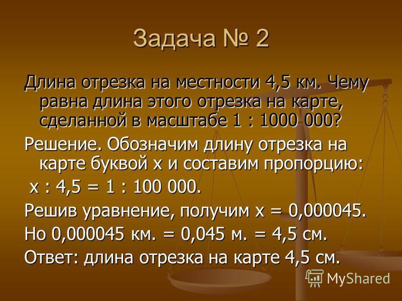 Задача 2 Длина отрезка на местности 4,5 км. Чему равна длина этого отрезка на карте, сделанной в масштабе 1 : 1000 000? Решение. Обозначим длину отрезка на карте буквой х и составим пропорцию: х : 4,5 = 1 : 100 000. х : 4,5 = 1 : 100 000. Решив уравн