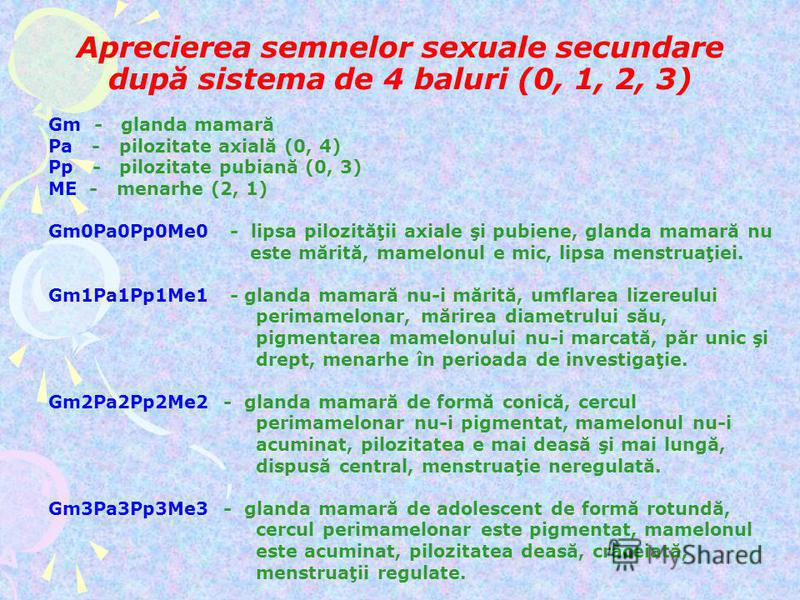 Aprecierea semnelor sexuale secundare după sistema de 4 baluri (0, 1, 2, 3) Gm - glanda mamară Pa - pilozitate axială (0, 4) Pp - pilozitate pubiană (0, 3) ME - menarhe (2, 1) Gm0Pa0Pp0Me0 - lipsa pilozităţii axiale şi pubiene, glanda mamară nu este