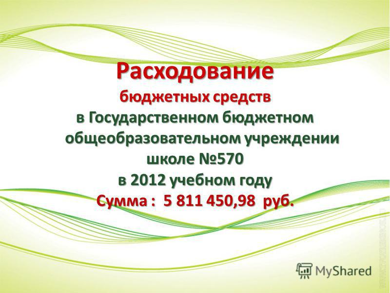 Расходование бюджетных средств в Государственном бюджетном общеобразовательном учреждении школе 570 в 2012 учебном году Сумма : 5 811 450,98 руб.
