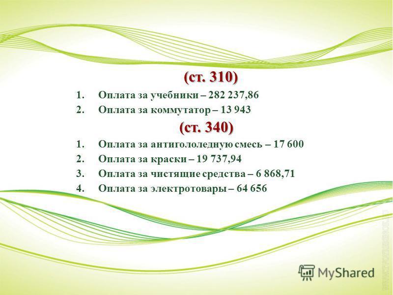 (ст. 310) 1. Оплата за учебники – 282 237,86 2. Оплата за коммутатор – 13 943 (ст. 340) 1. Оплата за антигололедную смесь – 17 600 2. Оплата за краски – 19 737,94 3. Оплата за чистящие средства – 6 868,71 4. Оплата за электротовары – 64 656