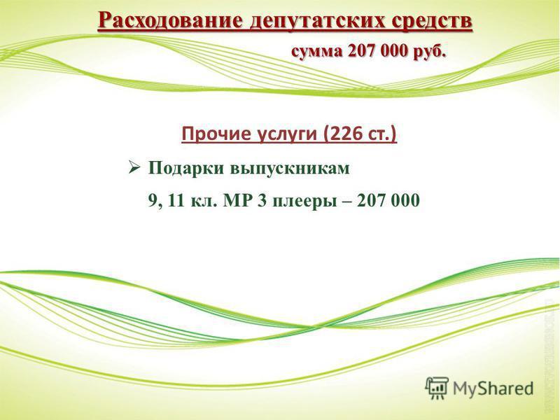 Расходование депутатских средств сумма 207 000 руб. Прочие услуги (226 ст.) Подарки выпускникам 9, 11 кл. МР 3 плееры – 207 000