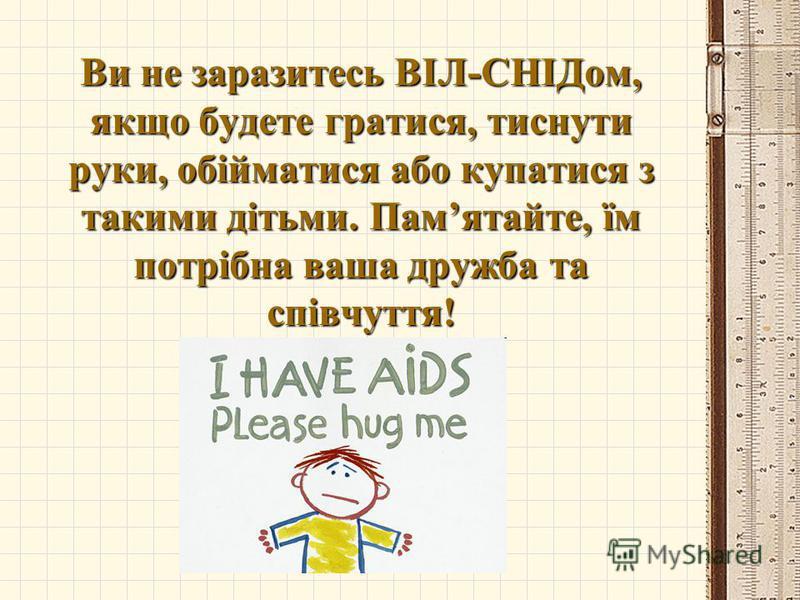 Ви не заразитесь ВІЛ-СНІДом, якщо будете гратися, тиснути руки, обійматися або купатися з такими дітьми. Памятайте, їм потрібна ваша дружба та співчуття!