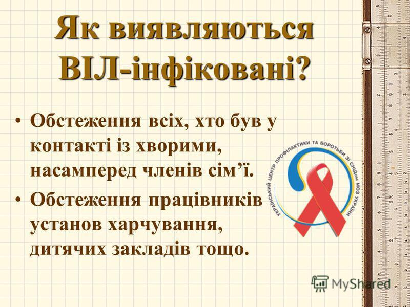Як виявляються ВІЛ-інфіковані? Обстеження всіх, хто був у контакті із хворими, насамперед членів сімї. Обстеження працівників установ харчування, дитячих закладів тощо.