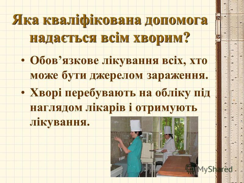 Яка кваліфікована допомога надається всім хворим? Обовязкове лікування всіх, хто може бути джерелом зараження. Хворі перебувають на обліку під наглядом лікарів і отримують лікування.