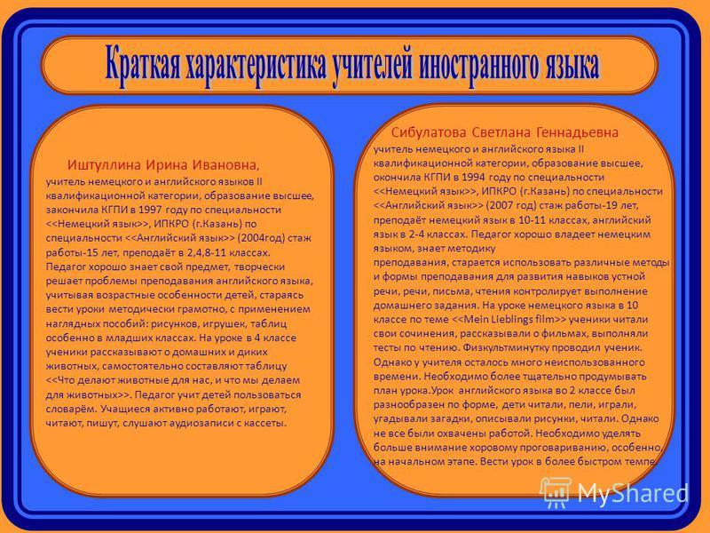 Иштуллина Ирина Ивановна, учитель немецкого и английского языков II квалификационной категории, образование высшее, закончила КГПИ в 1997 году по специальности >, ИПКРО (г.Казань) по специальности > (2004 год) стаж работы-15 лет, преподаёт в 2,4,8-11
