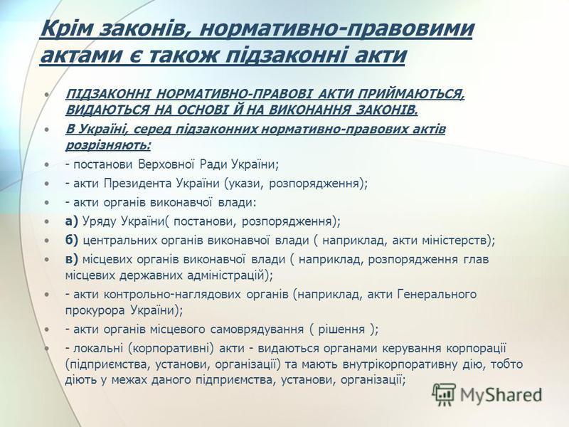 Крім законів, нормативно-правовими актами є також підзаконні акти ПІДЗАКОННІ НОРМАТИВНО-ПРАВОВІ АКТИ ПРИЙМАЮТЬСЯ, ВИДАЮТЬСЯ НА ОСНОВІ Й НА ВИКОНАННЯ ЗАКОНІВ. В Україні, серед підзаконних нормативно-правових актів розрізняють: - постанови Верховної Ра
