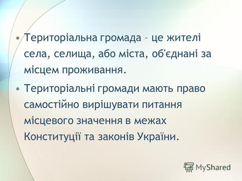 Територіальна громада – це жителі села, селища, або міста, об'єднані за місцем проживання. Територіальні громади мають право самостійно вирішувати питання місцевого значення в межах Конституції та законів України.