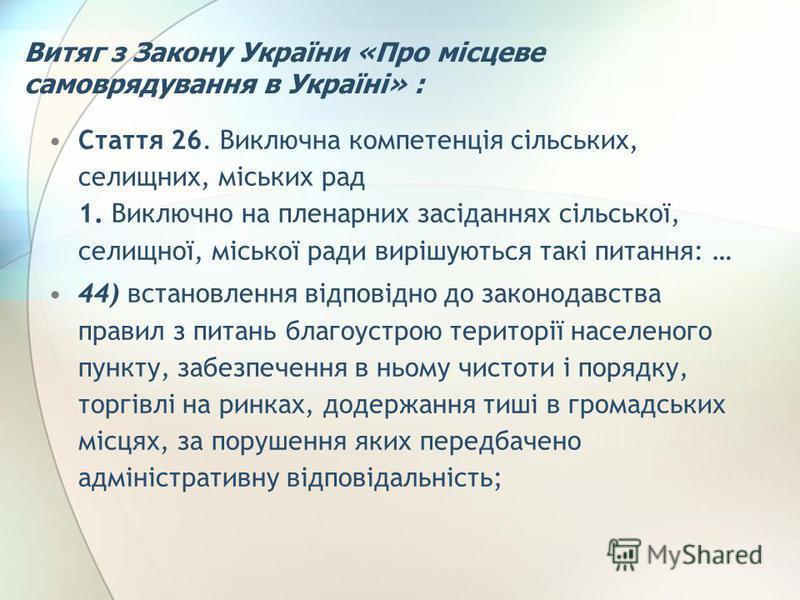 Витяг з Закону України «Про місцеве самоврядування в Україні» : Стаття 26. Виключна компетенція сільських, селищних, міських рад 1. Виключно на пленарних засіданнях сільської, селищної, міської ради вирішуються такі питання: … 44) встановлення відпов